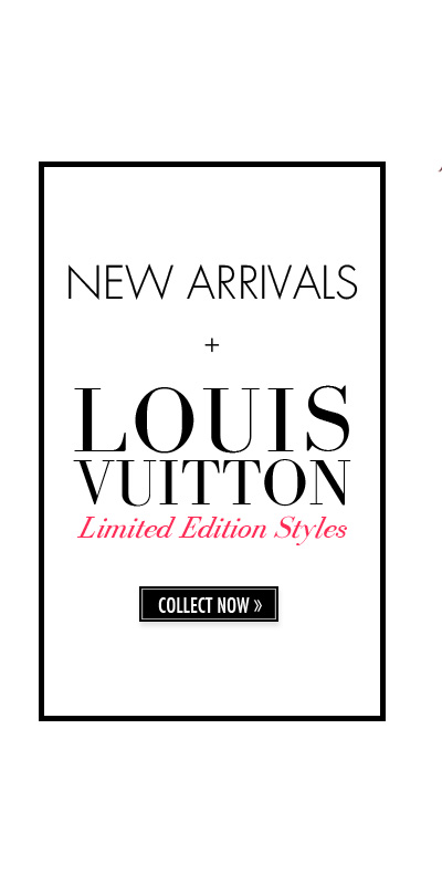 NEW ARRIVALS + LOUIS VUITTON Limited Edition Styles. COLLECT NOW.