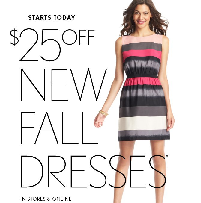 STARTS TODAY  $25 OFF NEW FALL DRESSES*  IN STORES & ONLINE