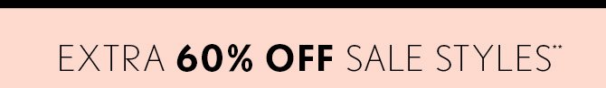 EXTRA 60% OFF SALE STYLES** IN STORES & ONLINE SHOP NOW