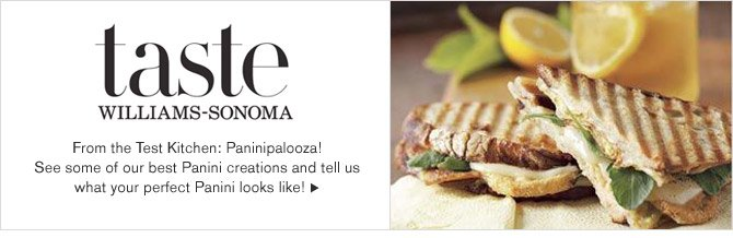 taste - WILLIAMS-SONOMA - From the Test Kitchen: Paninipalooza! See some of our best Panini creations and tell us what your perfect Panini looks like!