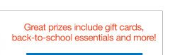 Great prizes include gift cards, back-to-school essentials and more!