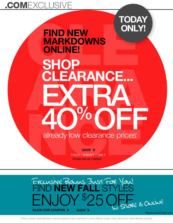always free shipping  on all orders over $1OO*   .comexclusive   Today only!   Find new Markdowns Online!   Shop Clearance… Extra 40% off Already low clearance prices*   Shop today, august 7 only Prices are as marked.   Exclusive bonus just for you! Find new fall styles Enjoy $25 off* In store & online   Click or coupon   Shop   Regular priced styles only.   Select regular priced styles. Prices are as marked.   Online, Insider Club Members must be signed in and Loehmann's price reflects Insider Club Diamond or Gold Member savings.   *40% off clearance PROMOTIONAL OFFER is VALID thru 8/8/13 until 2:59am et online only. $25 OFF A REGULAR PRICED PURCHASE OF $100 OR MORE PROMOTIONAL OFFER IS VALID now THRU 8/12/13 UNTIL THE CLOSE OF REGULAR BUSINESS HOURS IN STORE  OR THRU 8/13/13 UNTIL 2:59AM ET ONLINE.  For in store, coupon is valid for one time use only and must be surrendered at time of purchase to receive discount. Limit one per customer, not replaceable if lost and not redeemable for cash. For online, enter promo code  DESIGNER25 at checkout to receive promotional discount. Online, no promo code is required, Loehmann's price reflects clearance offer. Clearance offer not valid in store. Free shipping offer applies on orders of $100 or more, prior to sales tax and after any applicable discounts, only for standard shipping to one single address in the Continental US per order. Coupon is worth $25 off a regular priced purchase of $100 or more, before sales tax and after all applicable discounts have been taken.  $25 off a regular priced purchase promotional offer not valid on Theory Sample Sale, Italian Designers in Dept. 51 or on previous purchases and excludes fragrances, hair care products, the purchase of Gift Cards and Insider Club Membership fee. Cannot be used in conjunction with employee discount, any other coupon or promotion.  Discount may not be applied towards taxes, shipping & handling.  Quantities are limited and exclusions may apply. Please see  loehmanns.com for details. Void in states  where prohibited by law, no cash value except where prohibited, then the cash value is 1/100. Returns and exchanges are subject to Returns/Exchange Policy Guidelines. 2013   †Standard text message & data charges apply. Text STOP to opt out or HELP for help. For the terms and conditions of the Loehmann's text message program, please visit http://pgminf.com/loehmanns.html or call 1-877-471-4885 for more information.