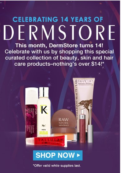 Celebrating 14 Years of DermStore This month, DermStore turns 14! Celebrate with us by shopping this special curated collection of beauty, skin and hair care products–nothing's over $14!* *Brand exclusions apply.  Shop Now>>