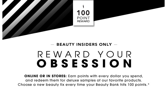 BEAUTY INSIDERS ONLY | REWARD YOUR OBSESSION | Online or in stores: Earn points with every dollar you spend, and redeem them for deluxe samples of our favorite products. Choose a new beauty fix every time your Beauty Bank hits 100 points.*