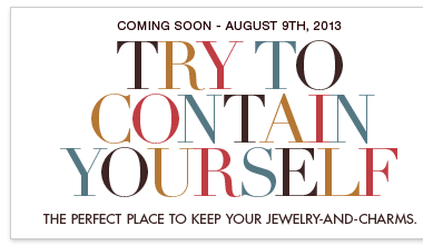 Coming soon - August 9th, 2013. Try to contain yourself, isn't it gorgeous? The perfect place to keep your jewelry-and-charms...