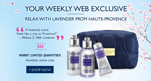 "A Weekly Web Exclusive Relax with Lavender  ""A heavenly scent.  Feels like a trip to Provence!"" – Melissa Z., web customer (on Lavender Body Lotion)  $26  Online only.  To redeem, enter code LAVENDER at checkout.    Hurry!  Quantities Limited"
