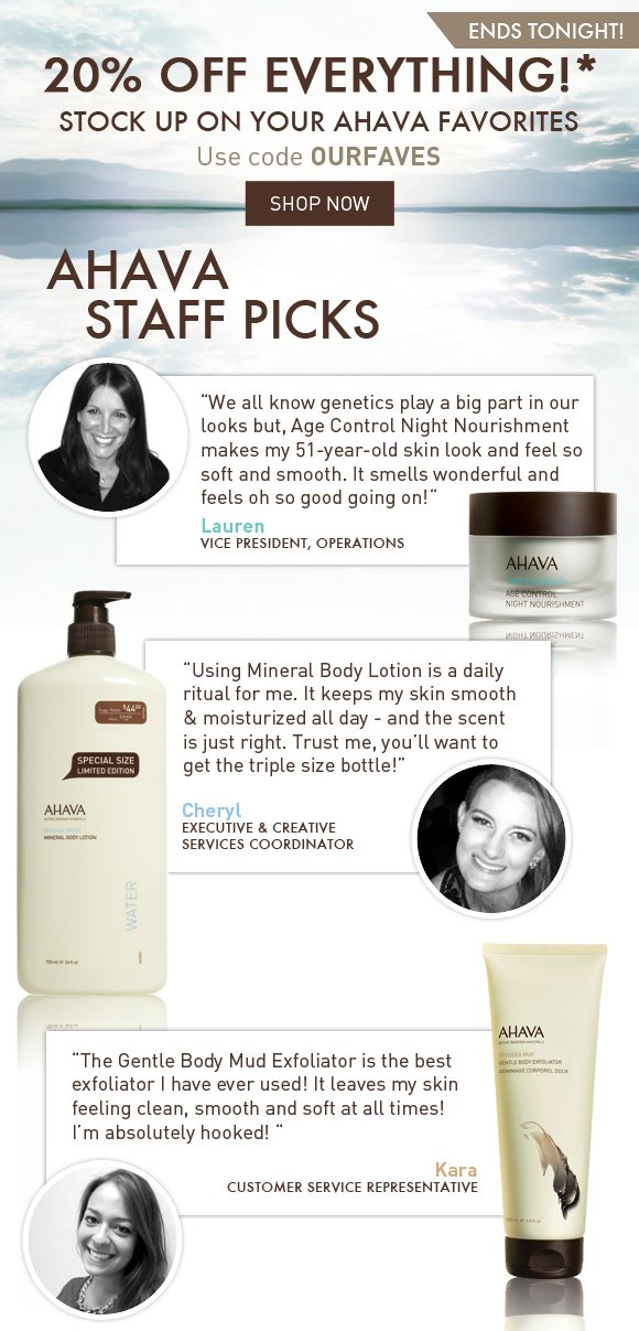 """Get 20% off your favorite AHAVA products!* Use code OURFAVES ends tonight!  AHAVA Staff Picks  """"We all know genetics play a big part in our looks but, Age Control Night Nourishment makes my 51-year-old skin look and feel so soft and smooth. It smells wonderful and feels oh so good going on!"""" Lauren Vice President, Operations  """"Using Mineral Body Lotion is a daily ritual for me. It keeps my skin smooth & moisturized all day - and the scent is just right. Trust me, you'll want to get the triple size bottle!"""" Cheryl Executive & Creative Services Coordinator  """"The Gentle Body Mud Exfoliator is the best exfoliator I have ever used! It leaves my skin feeling clean, smooth and soft at all times! I'm absolutely hooked! """" Kara Customer Service Representative"""