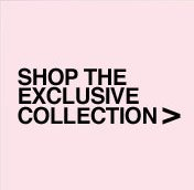 Shop the Exclusive Collection