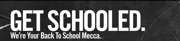 GET SCHOOLED. WE'RE YOUR BACK TO SCHOOL MECCA.
