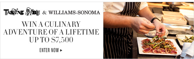 TASTING TABLE & WILLIAMS-SONOMA -- WIN A CULINARY ADVENTURE OF A LIFETIME UP TO $7,500 -- ENTER NOW