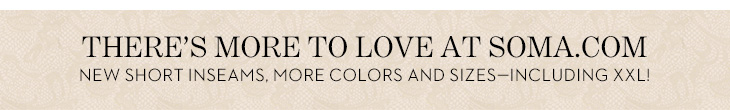 There's More To Love At Soma.com NEW Short Inseams, MORE Colors And Sizes - Including XXL!  SHOP TODAY