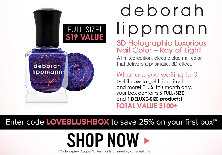 deborah lippmann 3D Holographic Luxurious Nail Color – Ray of Light A limited-edition, electric blue nail color that delivers a prismatic, 3D effect.  FULL SIZE - $19 value  What are you waiting for? Get the blush Mystery Beauty Box now to get this and more! Remember, this month only, blush Mystery Box contains 6 FULL-SIZE and 1 DELUXE-SIZE products!  Enter code LOVEBLUSHBOX to save 25% on your first box!*  *Code expires August 15. Valid only on monthly subscriptions.  Shop Now>>