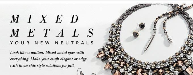 Mixed Metals - Your new neutrals. Look like a million. Mixed metal goes with everything. Make your outfit elegant or edgy with these chic style solutions for fall. Shop Mixed Metals