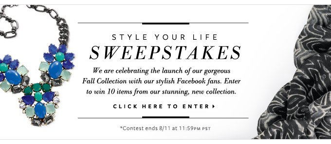 Style your life sweepstakes - we are celebrating the launch of our gorgeous Fall Collection with our stylish Facebook fans. Enter to win 10 items from our stunning, new collection. Click here to enter. Contest ends 8/11 at 11:59pm pst