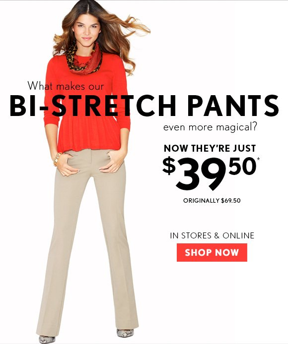 What makes our BI-STRETCH PANTS even more magical?  NOW THEY'RE JUST $39.50* ORIGINALLY $69.50  IN STORES & ONLINE  SHOP NOW