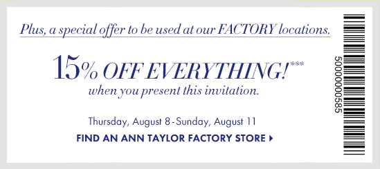 Plus, a special offer to be used at our FACTORY locations.  15% OFF EVERYTHING*** when you present this invitation  Thursday, August 8 – Sunday, August 11  FIND AN ANN TAYLOR FACTORY STORE