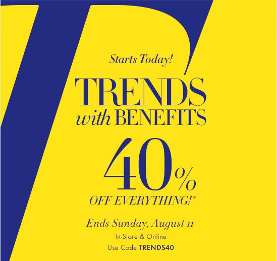 Starts Today!  TRENDS WITH BENEFITS  40% OFF EVERYTHING!*  Ends Sunday, August 11 In–Store & Online Use Code TRENDS40