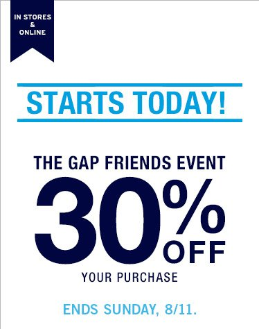 IN STORES & ONLINE | STARTS TODAY! | THE GAP FRIENDS EVENT 30% OFF YOUR PURCAHSE | ENDS SUNDAY, 8/11.