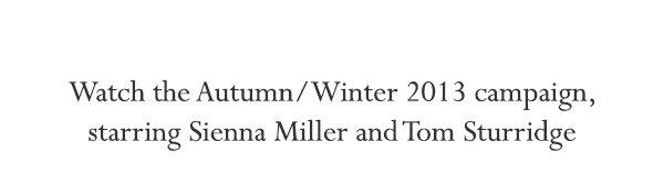 Watch the Autumn/Winter 2013 campaign, starring Sienna Miller and Tom Sturridge