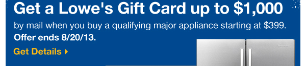 Get a Lowe's Gift Card up to $1,000 by mail when you buy a qualifying major appliance starting at $399. Offer ends 8/20/13. Get Details »
