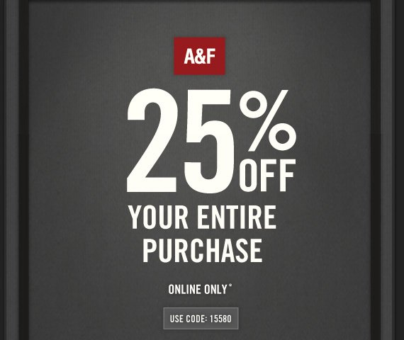 A&F 25% OFF YOUR ENTIRE PURCHASE ONLINE ONLY* USE CODE: 15580
