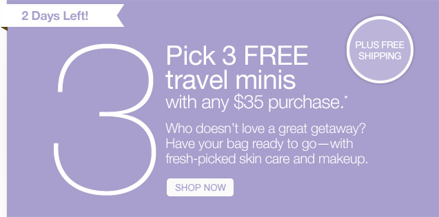 2 Days Left! Pick 3 FREE travel minis with any $35 purchase.* Who doesn't love a great getaway? Have your bag ready to go–with fresh-picked skin care and makeup. SHOP NOW.