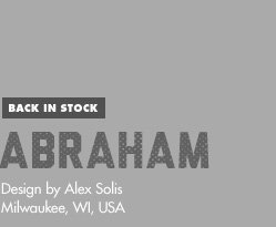 Back in Stock - Abraham - Design by Alex Solis / Milwaukee, WI, USA