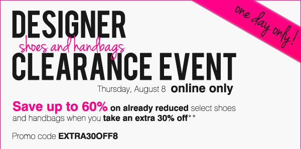 One Day Only! Online Only Designer Shoe & Handbag Clearance Event Save up to 60% on already reduced select shoes and handbags when you take an extra 30% off** with promo code EXTRA30OFF8 Save big on your favorite designers like Calvin Klein, Nine West®, Guess, and more