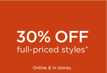30% OFF full-priced styles* | Online & in stores.
