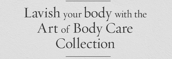 Lavish your body with the Art of Body Care Collection.