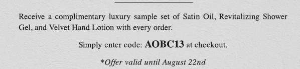 Receive a complimentary luxury sample set of Satin Oil, Revitalizing Shower Gel, and Velvet Hand Lotion with every order. Simply enter code: AOBC13 at checkout. *Offer valid until August 22nd.