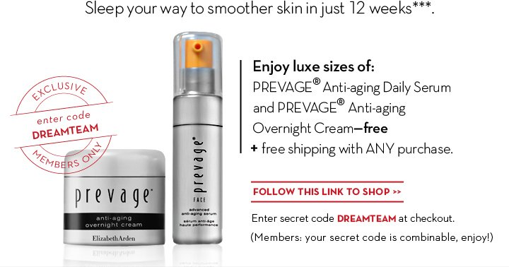 Sleep your way to smoother skin in just 12 weeks.*** Enjoy luxe sizes of: PREVAGE® Anti-aging  Daily Serum and PREVAGE® Anti-aging Overnight Cream—free + free shipping with ANY purchase. FOLLOW THIS LINK TO SHOP. Enter code DREAMTEAM at checkout. (Members: your code is combinable, enjoy!)