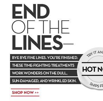 END OF THE LINES. BYE BYE FINE LINES. YOU'RE FINISHED. THESE TIME-FIGHTING TREATMENTS WORK WONDERS ON THE DULL, SUN-DAMAGED, AND WRINKLED SKIN. TRY IT AND SEE. HOT NOW. SHIPS FREE. SHOP NOW.