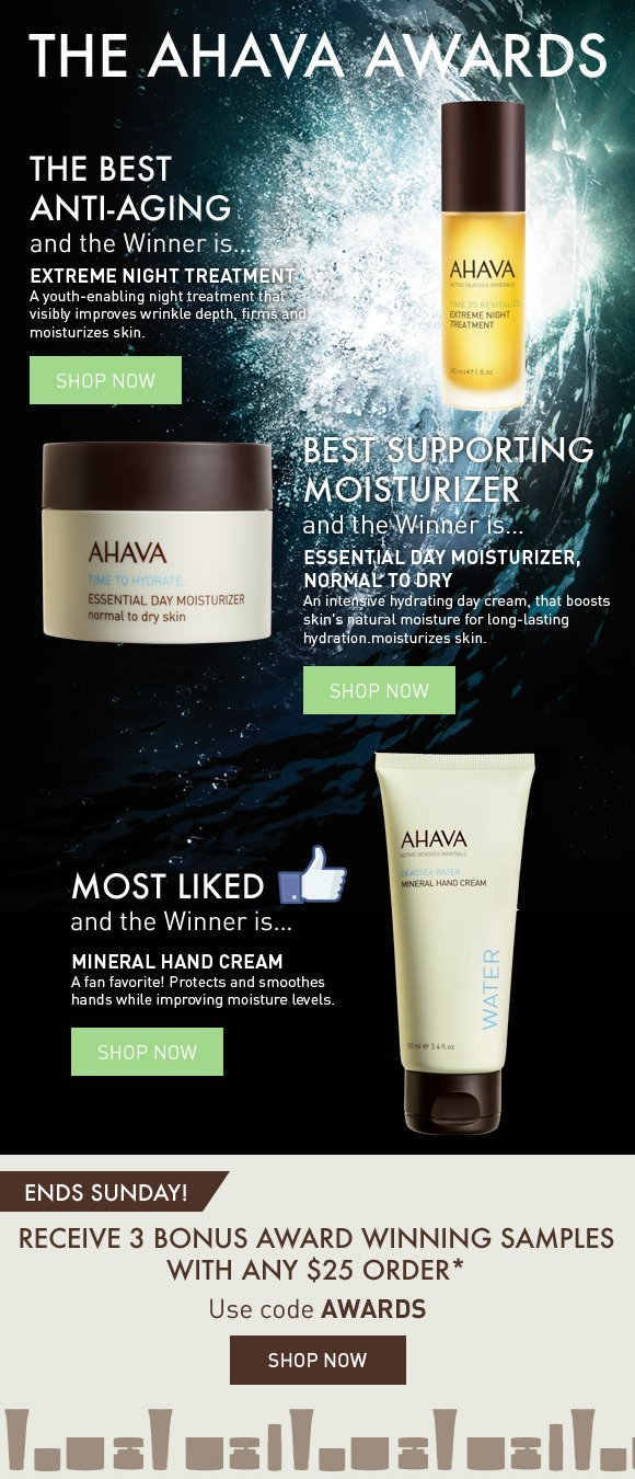 The AHAVA Awards Best Anti-Aging and the Winner is… EXTREME NIGHT TREATMENT A youth-enabling night treatment that visibly improves wrinkle depth, firms and moisturizes skin.  Best Supporting Moisturizer and the Winner is… ESSENTIAL DAY MOISTURIZER, NORMAL TO DRY An intensive hydrating day cream, that boosts skin's natural moisture for long-lasting hydration.  Most LIKED and the Winner is… MINERAL HAND CREAM A fan favorite! Protects and smoothes hands while improving moisture levels.  ends Sunday! Receive 3 Bonus Award Winning Samples with any $25 order. Use code AWARDS Shop Now