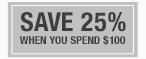 SAVE 25% WHEN YOU SPEND $100