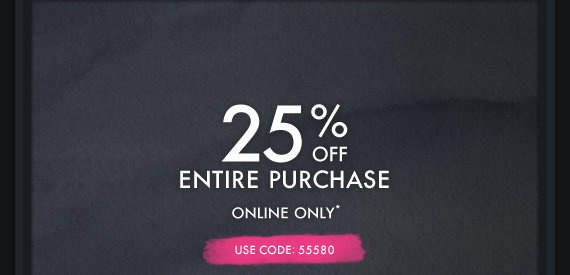 25% OFF ENTIRE PURCHASE ONLINE ONLY* USE CODE: 55580