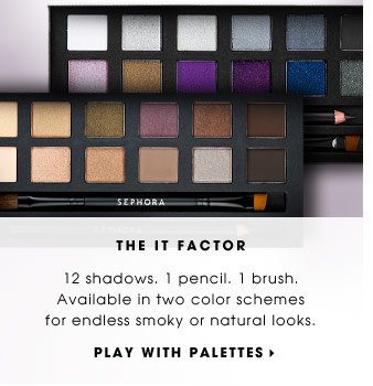THE IT FACTOR. 12 shadows. 1 pencil. 1 brush. Available in two color schemes for endless smoky or natural looks. PLAY WITH PALETTES. See colors on various skintones.