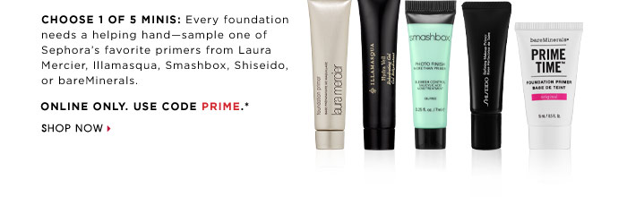BEAUTY INSIDERS ONLY. PRIME CANDIDATES. Choose 1 of 5 minis: Every foundation needs a helping hand-sample one of Sephora's favorite primers from Laura Mercier, Illamasqua, Smashbox, Shiseido, or bareMinerals. Online only. Use code PRIME.* While supplies last. Shop now.