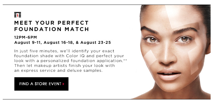 MEET YOUR PERFECT FOUNDATION MATCH. 12PM-6PM August 9-11, August 16-18, & August 23-25. In just five minutes, we'll identify your exact foundation shade with Color IQ and perfect your look with a personalized foundation application.** Then let makeup artists finish your look with an express service and deluxe samples. FIND A STORE EVENT.
