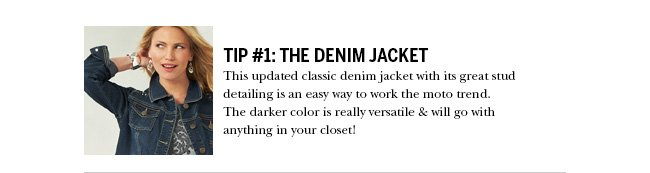 Tip #1: The Denim Jacket. This updated classic denim jacket with its great stud detailing is an easy way to work the moto trend. The darker color is really versatile & will go with anything in your closet!