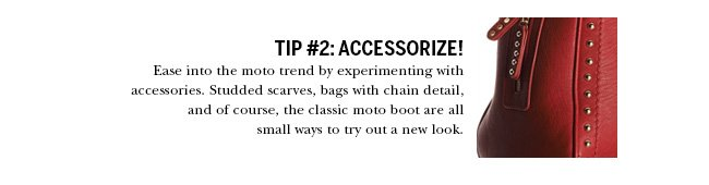 Tip #2: Accessorize! Ease into the moto trend by experimenting with accessories. Studded scarves, bags with chain detail, and of course, the classic moto boot are all small ways to try out a new look.