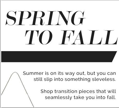SPRING TO FALL. Summer is on its way out, but you can still slip into something sleveless. Shop transition pieces that will seamlessly take you into fall.