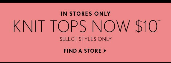 IN STORES ONLY KNIT TOPS NOW $10**  SELECT STYLES ONLY  FIND A STORE