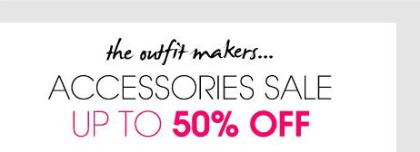 the outfit makers... ACCESSORIES SALE UP TO 50% OFF.