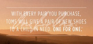 With every pair you purchase, TOMS will give a pair of new shoes to a child in need. One for One.™