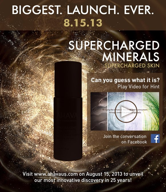 BIGGEST. LAUNCH. EVER.     8.15.13          Supercharged Minerals     Supercharged Skin          Can you guess what it is?      Play video for Hint         Join the conversation on Facebook        Visit www.ahavaus.com on August 15, 2013 to unveil our most innovative discovery in 25 years!