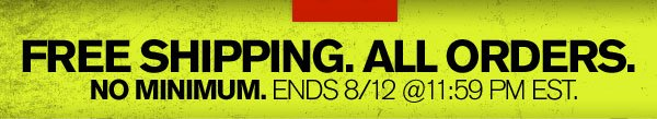 FREE SHIPPING. ALL ORDERS. NO MINIMUM. ENDS 8/12 @ 11:59 PM EST.