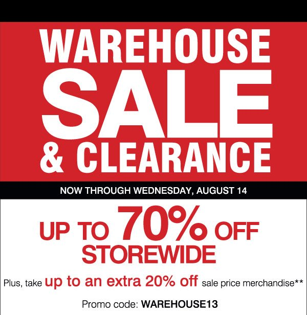 Warehouse Sale and Clearance Now through Wednesday, August 14 Up to 70% off storewide Plus, take up to an extra 20% off sale price merchandise** Promo code: WAREHOUSE13