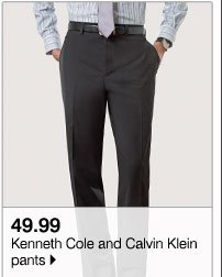 49.99 Kenneth Cole and Calvin Klein pants Also save up to 40% off our entire stock of pants