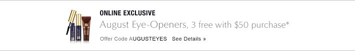 ONLINE EXCLUSIVE August Eye-Openers, 3 free with $50 purchase* Offer Code AUGUSTEYES     SEE DETAILS »
